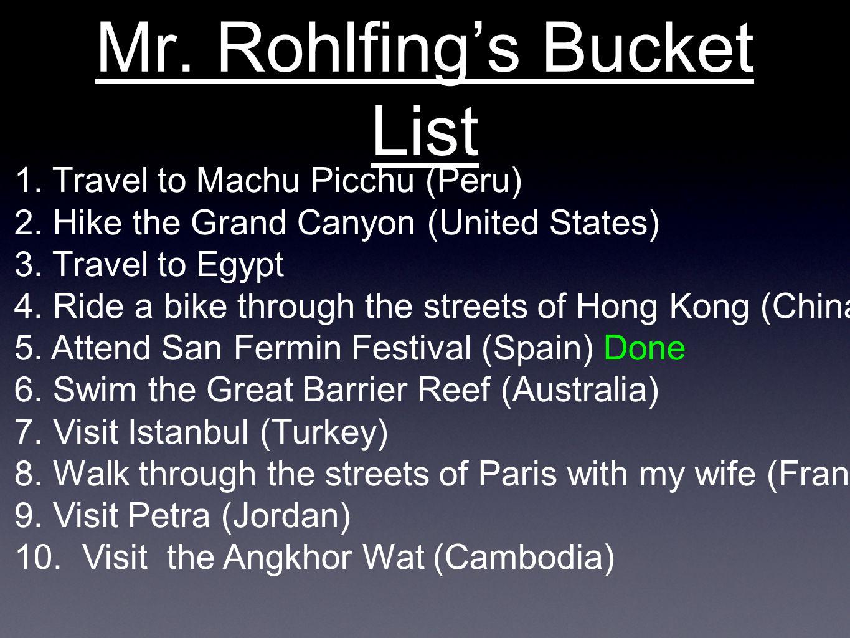 Mr. Rohlfing's Bucket List 1. Travel to Machu Picchu (Peru) 2.