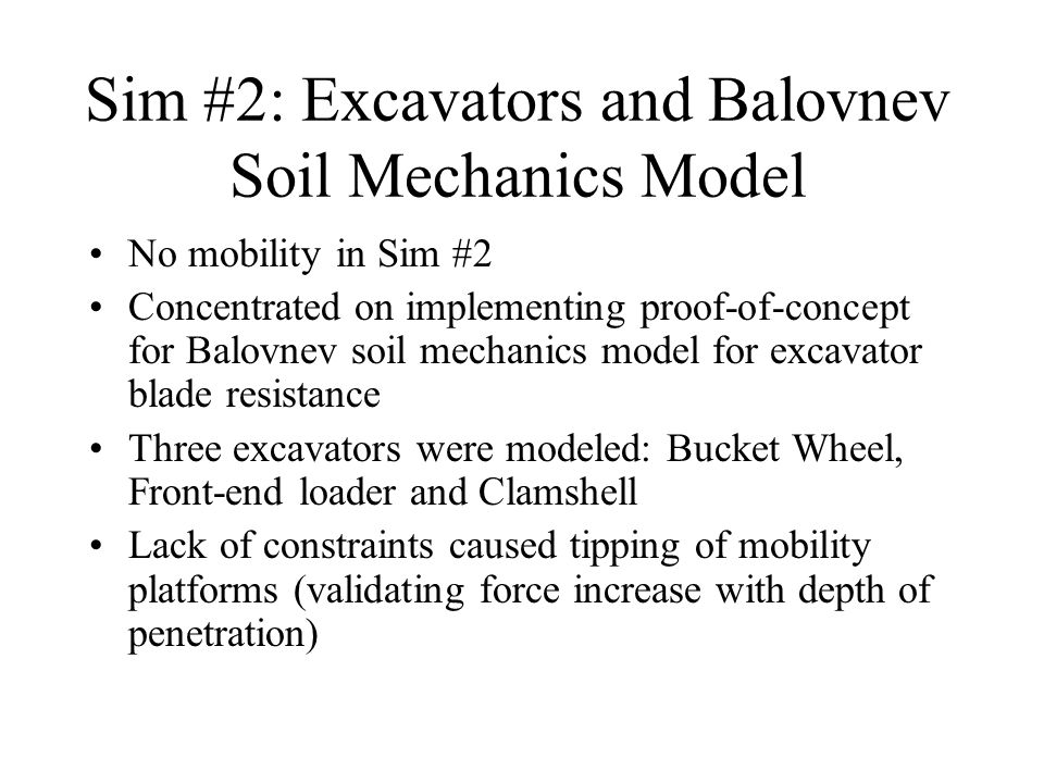 Sim #2: Excavators and Balovnev Soil Mechanics Model No mobility in Sim #2 Concentrated on implementing proof-of-concept for Balovnev soil mechanics model for excavator blade resistance Three excavators were modeled: Bucket Wheel, Front-end loader and Clamshell Lack of constraints caused tipping of mobility platforms (validating force increase with depth of penetration)