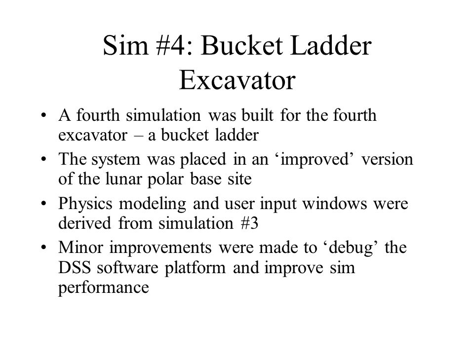 Sim #4: Bucket Ladder Excavator A fourth simulation was built for the fourth excavator – a bucket ladder The system was placed in an 'improved' version of the lunar polar base site Physics modeling and user input windows were derived from simulation #3 Minor improvements were made to 'debug' the DSS software platform and improve sim performance