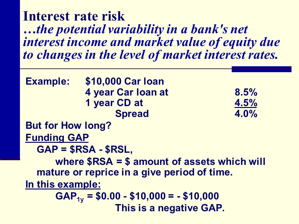 Interest rate risk …the potential variability in a bank s net interest income and market value of equity due to changes in the level of market interest rates.