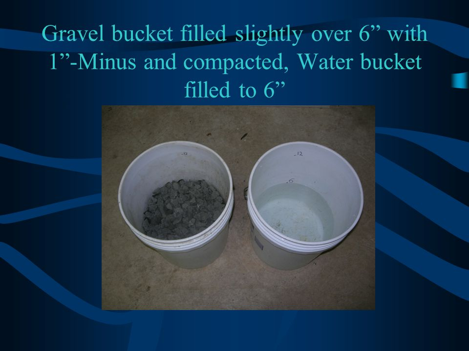 Gravel bucket filled slightly over 6 with 1 -Minus and compacted, Water bucket filled to 6