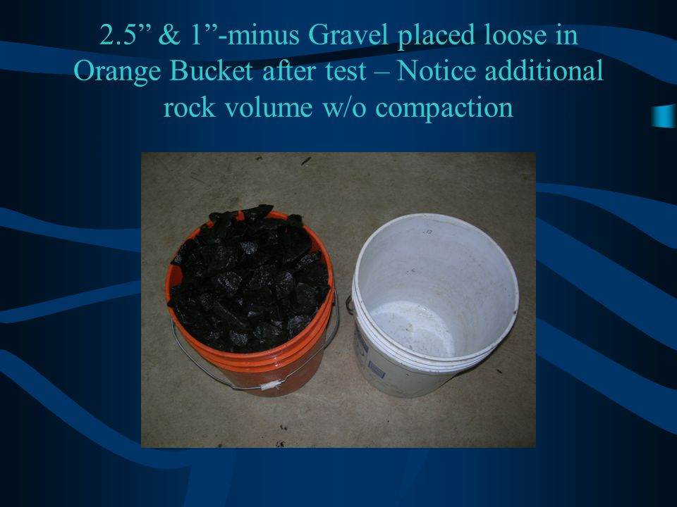 2.5 & 1 -minus Gravel placed loose in Orange Bucket after test – Notice additional rock volume w/o compaction