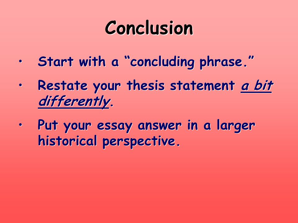 """Conclusion Start with a """"concluding phrase."""" Restate your thesis statement a bit differently. Put your essay answer in a larger historical perspective"""