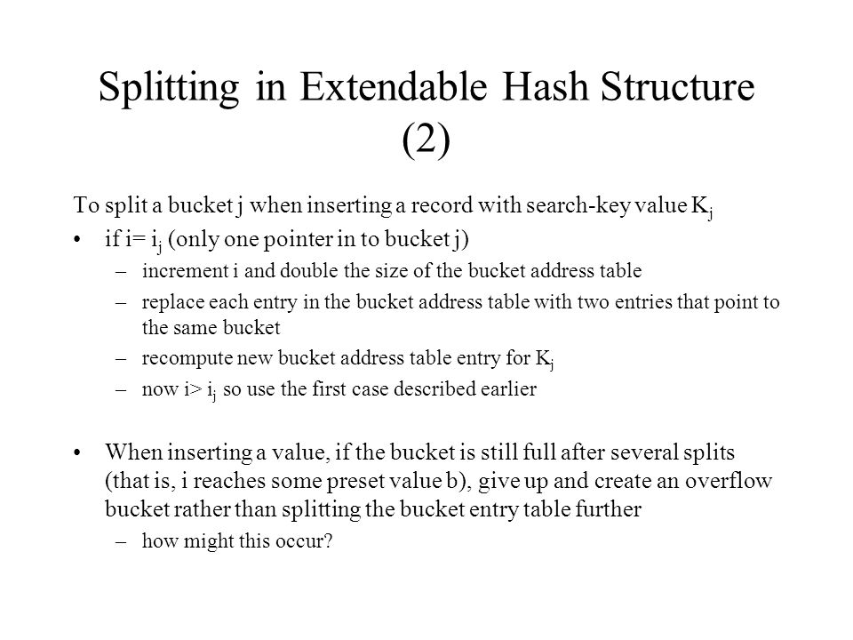 Splitting in Extendable Hash Structure (2) To split a bucket j when inserting a record with search-key value K j if i= i j (only one pointer in to bucket j) –increment i and double the size of the bucket address table –replace each entry in the bucket address table with two entries that point to the same bucket –recompute new bucket address table entry for K j –now i> i j so use the first case described earlier When inserting a value, if the bucket is still full after several splits (that is, i reaches some preset value b), give up and create an overflow bucket rather than splitting the bucket entry table further –how might this occur