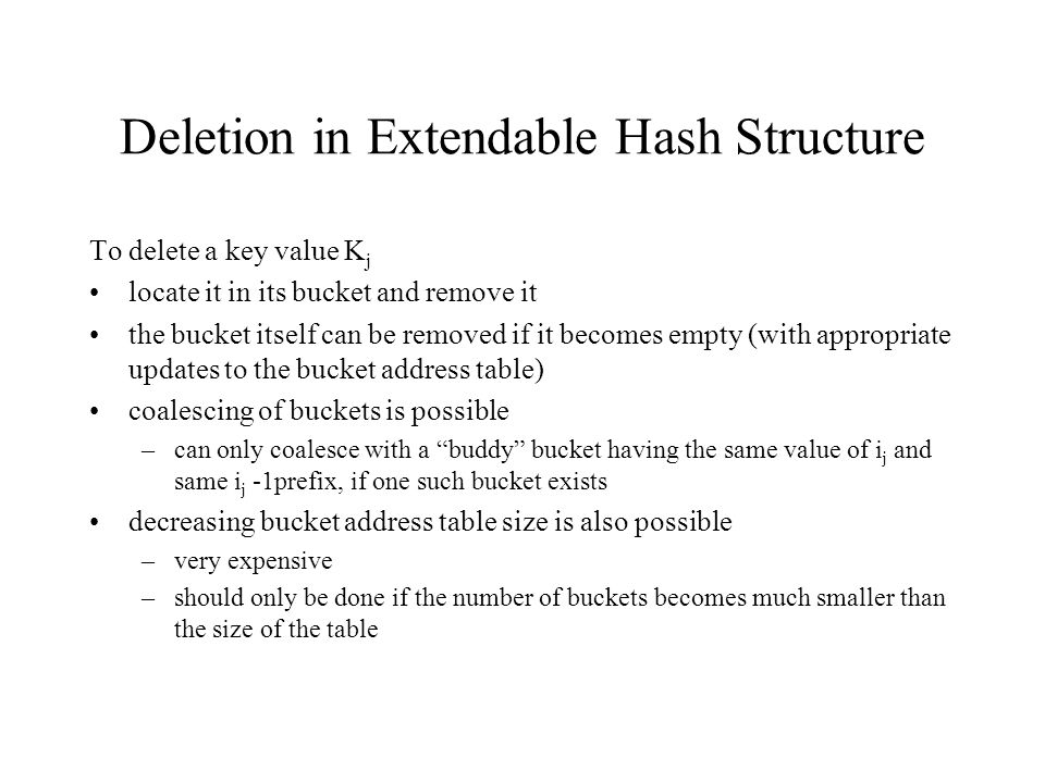 Deletion in Extendable Hash Structure To delete a key value K j locate it in its bucket and remove it the bucket itself can be removed if it becomes empty (with appropriate updates to the bucket address table) coalescing of buckets is possible –can only coalesce with a buddy bucket having the same value of i j and same i j -1prefix, if one such bucket exists decreasing bucket address table size is also possible –very expensive –should only be done if the number of buckets becomes much smaller than the size of the table