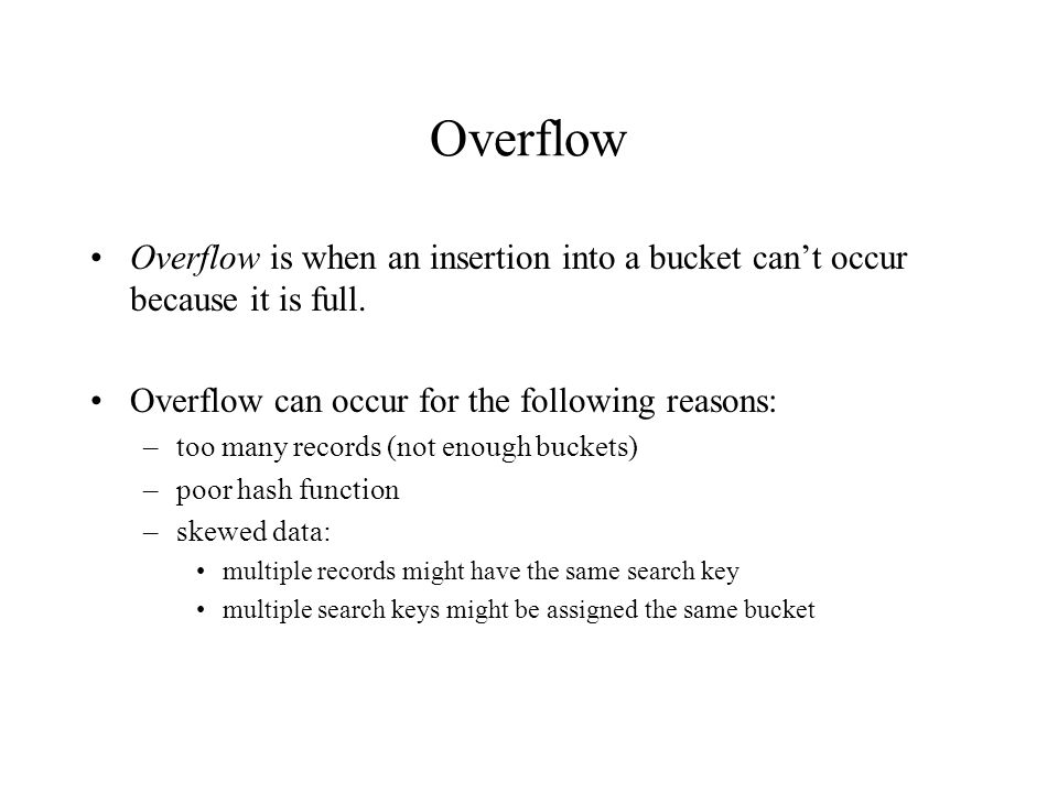 Overflow Overflow is when an insertion into a bucket can't occur because it is full.