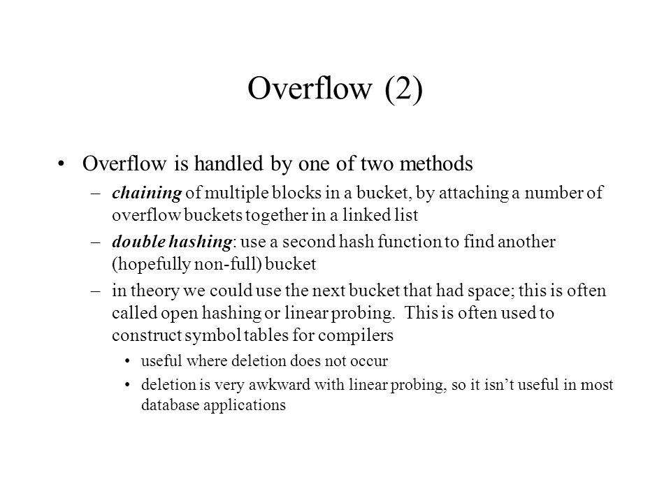 Overflow (2) Overflow is handled by one of two methods –chaining of multiple blocks in a bucket, by attaching a number of overflow buckets together in a linked list –double hashing: use a second hash function to find another (hopefully non-full) bucket –in theory we could use the next bucket that had space; this is often called open hashing or linear probing.