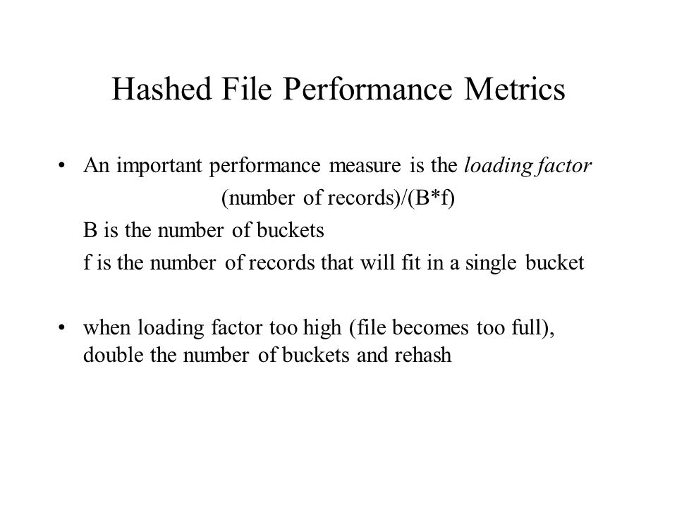 Hashed File Performance Metrics An important performance measure is the loading factor (number of records)/(B*f) B is the number of buckets f is the number of records that will fit in a single bucket when loading factor too high (file becomes too full), double the number of buckets and rehash