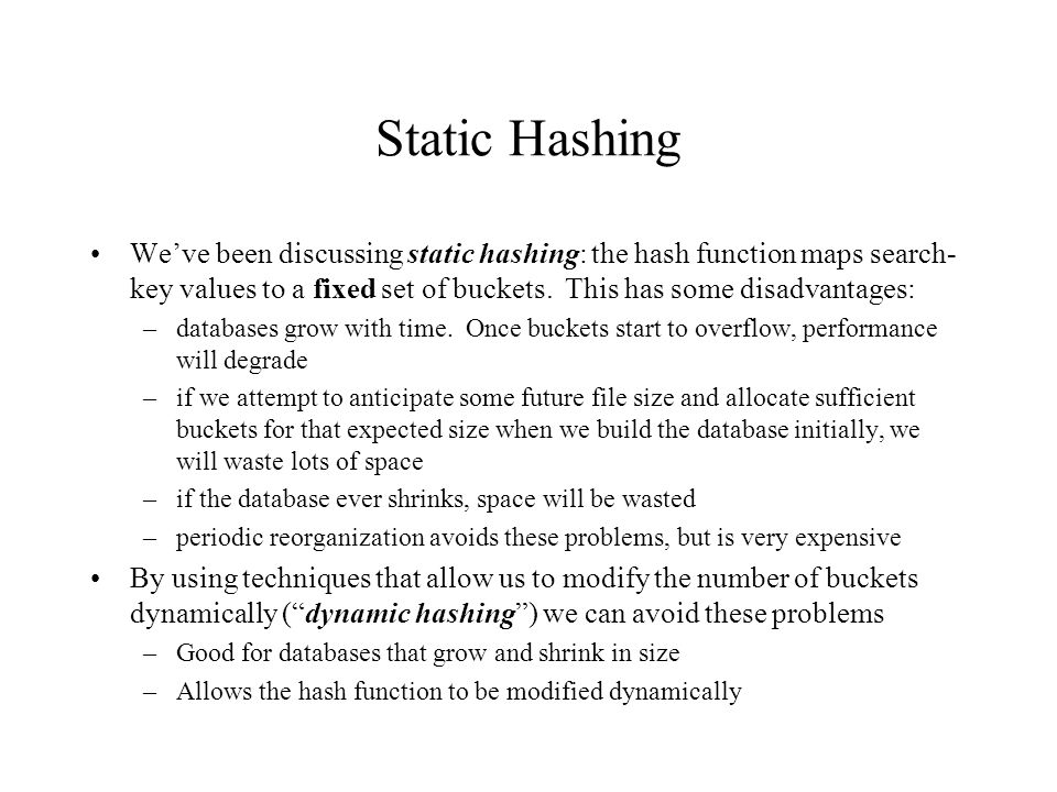 Dynamic Hashing One form of dynamic hashing is extendable hashing –hash function generates values over a large range -- typically b-bit integers, with b being something like 32 –At any given moment, only a prefix of the hash function is used to index into a table of bucket addresses –With the prefix at a given moment being j, with 0<=j<=32, the bucket address table size is 2 j –Value of j grows and shrinks as the size of the database grows and shrinks –Multiple entries in the bucket address table may point to a bucket –Thus the actual number of buckets is < 2 j –the number of buckets also changes dynamically due to coalescing and splitting of buckets