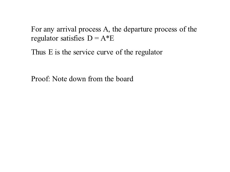 For any arrival process A, the departure process of the regulator satisfies D = A*E Thus E is the service curve of the regulator Proof: Note down from the board