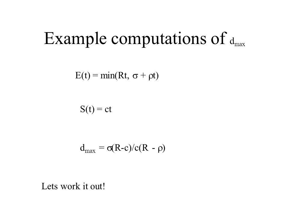 Example computations of d max E(t) = min(Rt,  +  t) S(t) = ct d max =  (R-c)/c(R -  ) Lets work it out!