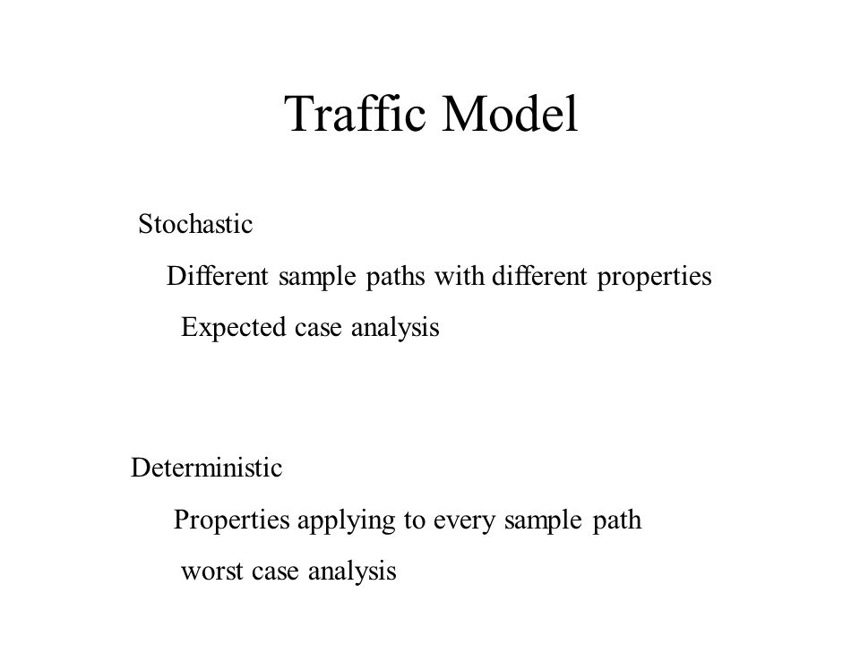 Traffic Model Stochastic Different sample paths with different properties Expected case analysis Deterministic Properties applying to every sample path worst case analysis
