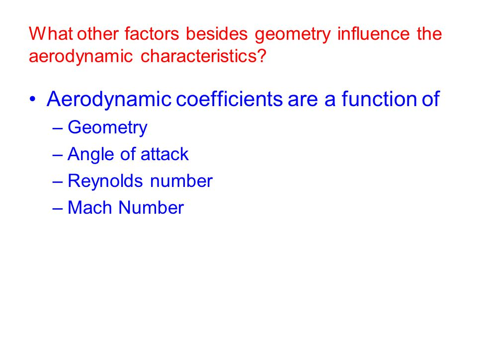 Aerodynamic coefficients are a function of –Geometry –Angle of attack –Reynolds number –Mach Number