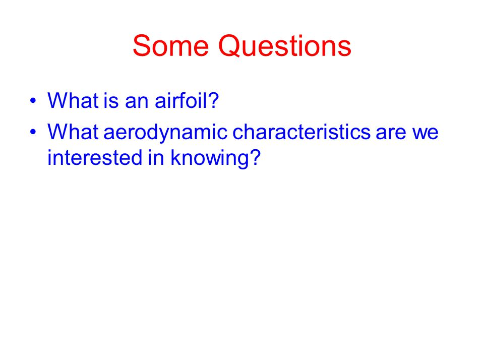 Some Questions What is an airfoil? What aerodynamic characteristics are we interested in knowing?