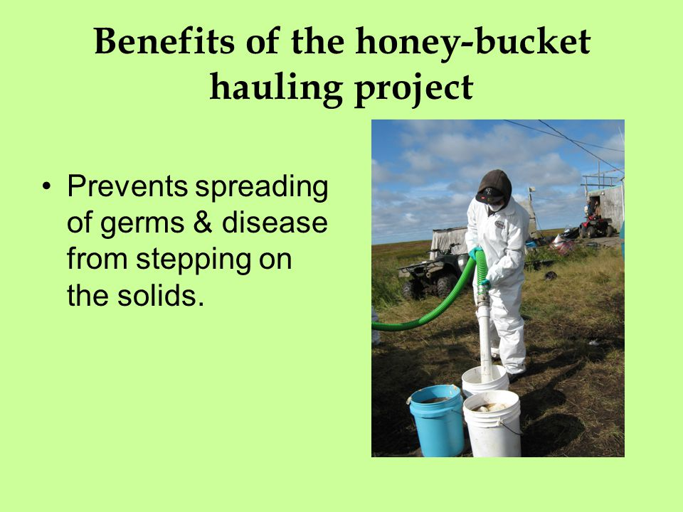 Benefits of the honey-bucket hauling project Prevents spreading of germs & disease from stepping on the solids.