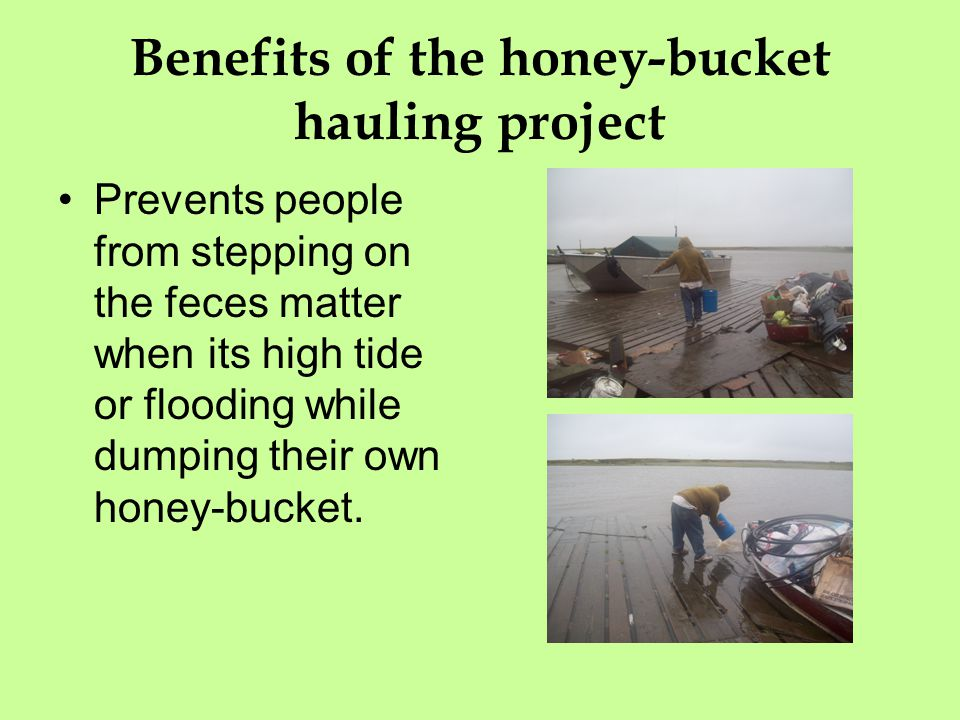 Benefits of the honey-bucket hauling project Prevents people from stepping on the feces matter when its high tide or flooding while dumping their own honey-bucket.