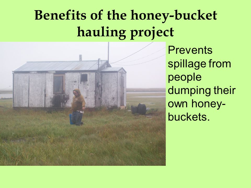 Benefits of the honey-bucket hauling project Prevents spillage from people dumping their own honey- buckets.