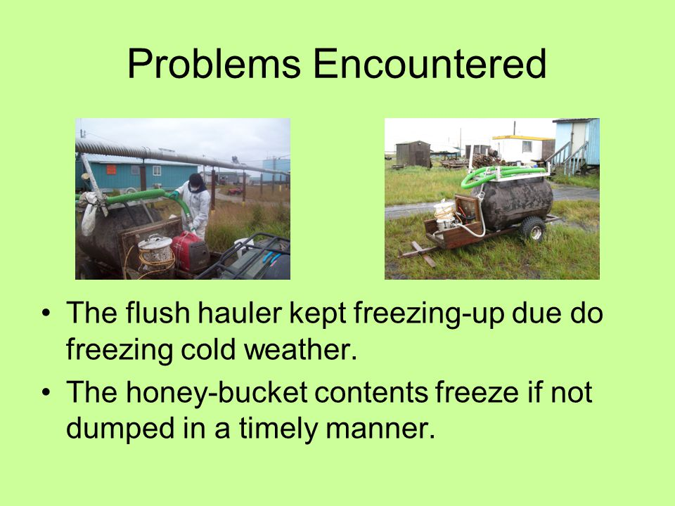 Problems Encountered The flush hauler kept freezing-up due do freezing cold weather.