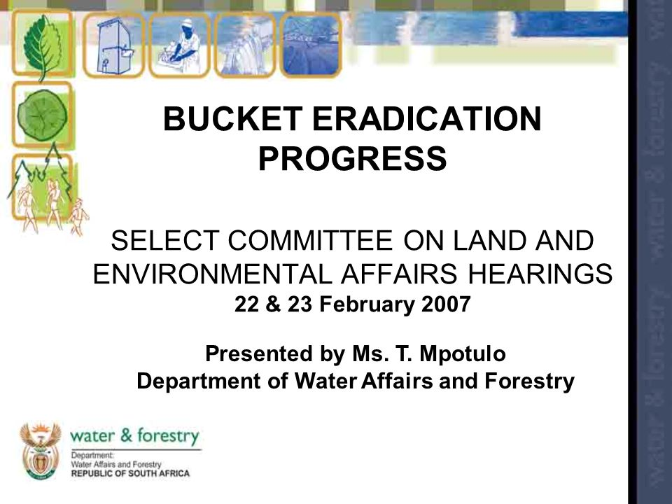 BUCKET ERADICATION PROGRESS SELECT COMMITTEE ON LAND AND ENVIRONMENTAL AFFAIRS HEARINGS 22 & 23 February 2007 Presented by Ms. T. Mpotulo Department o