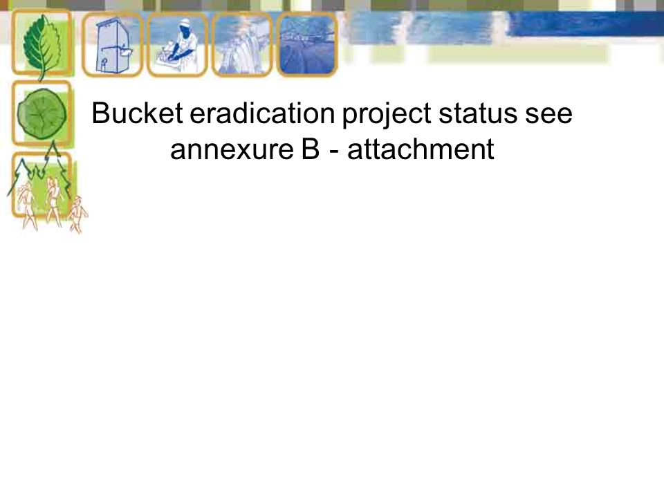 Bucket eradication project status see annexure B - attachment