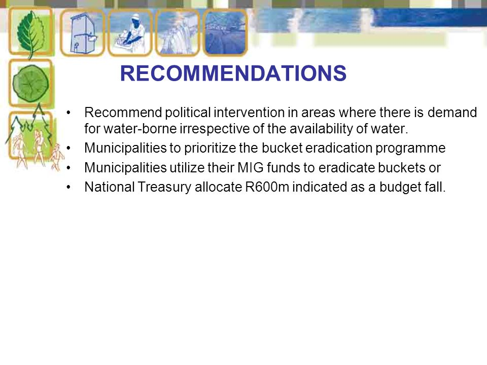 RECOMMENDATIONS Recommend political intervention in areas where there is demand for water-borne irrespective of the availability of water. Municipalit