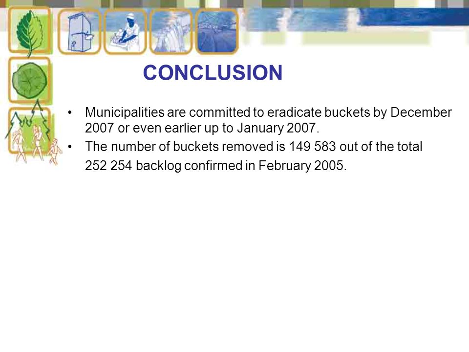 CONCLUSION Municipalities are committed to eradicate buckets by December 2007 or even earlier up to January 2007.