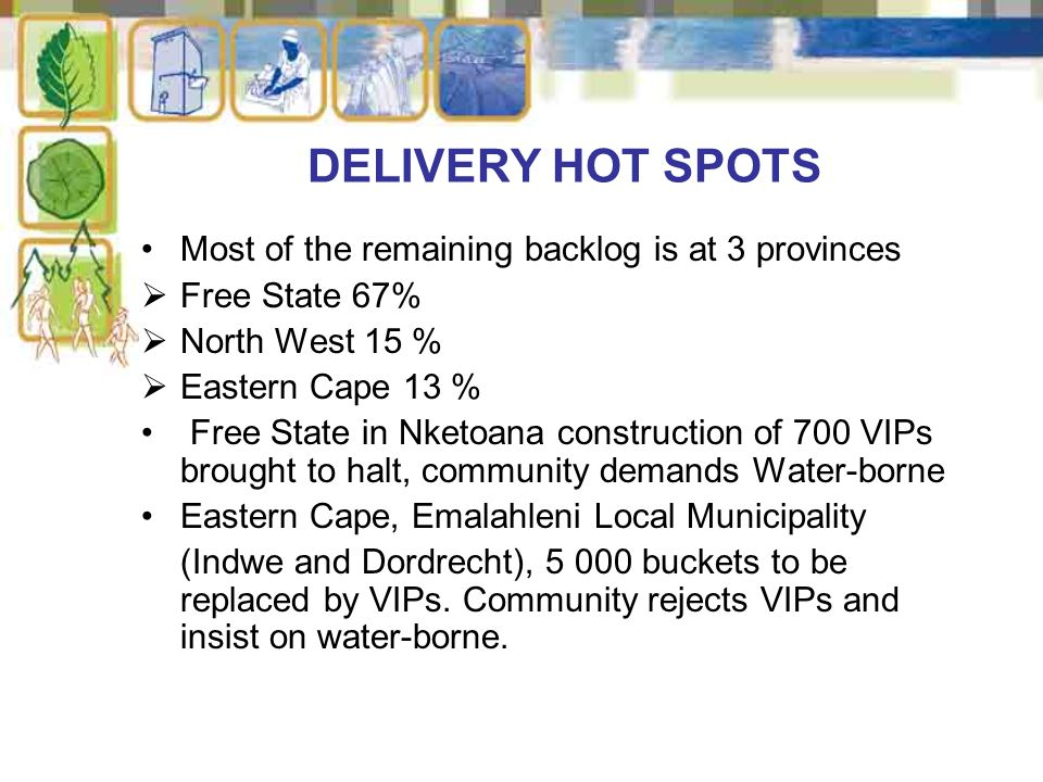 Most of the remaining backlog is at 3 provinces  Free State 67%  North West 15 %  Eastern Cape 13 % Free State in Nketoana construction of 700 VIPs brought to halt, community demands Water-borne Eastern Cape, Emalahleni Local Municipality (Indwe and Dordrecht), 5 000 buckets to be replaced by VIPs.