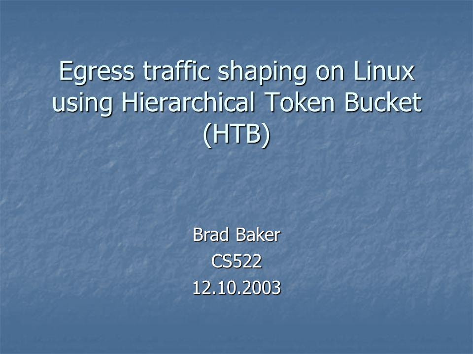 Egress traffic shaping on Linux using Hierarchical Token Bucket (HTB) Brad Baker CS52212.10.2003