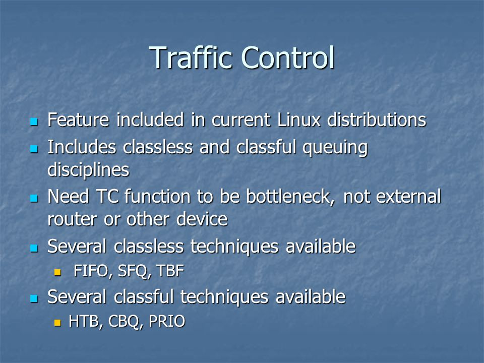 Traffic Control Feature included in current Linux distributions Feature included in current Linux distributions Includes classless and classful queuing disciplines Includes classless and classful queuing disciplines Need TC function to be bottleneck, not external router or other device Need TC function to be bottleneck, not external router or other device Several classless techniques available Several classless techniques available FIFO, SFQ, TBF FIFO, SFQ, TBF Several classful techniques available Several classful techniques available HTB, CBQ, PRIO HTB, CBQ, PRIO
