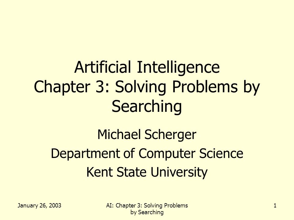January 26, 2003AI: Chapter 3: Solving Problems by Searching 1 Artificial Intelligence Chapter 3: Solving Problems by Searching Michael Scherger Department of Computer Science Kent State University