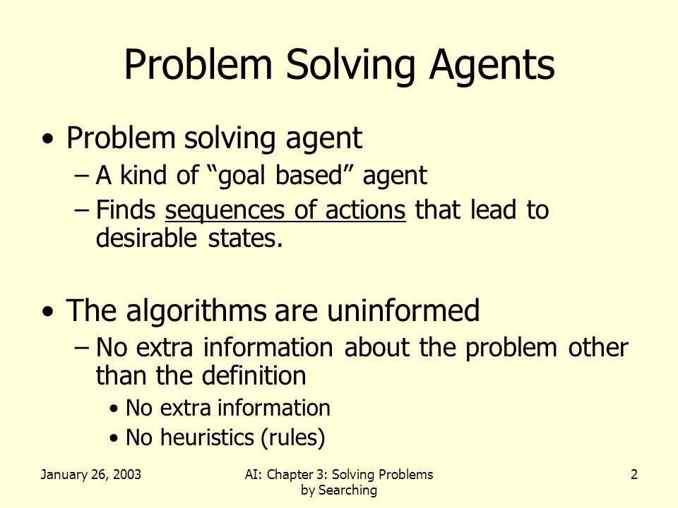 January 26, 2003AI: Chapter 3: Solving Problems by Searching 33 Lessons From Breadth First Search The memory requirements are a bigger problem for breadth-first search than is execution time Exponential-complexity search problems cannot be solved by uniformed methods for any but the smallest instances