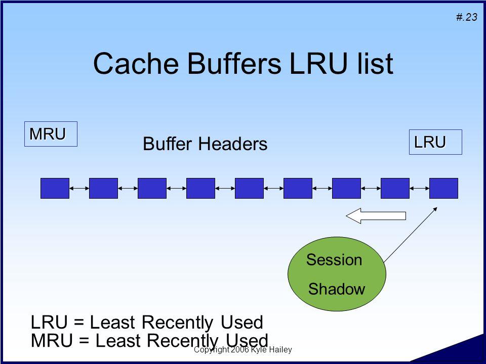 #.23 Copyright 2006 Kyle Hailey Cache Buffers LRU list MRU LRU Buffer Headers LRU = Least Recently Used MRU = Least Recently Used Session Shadow