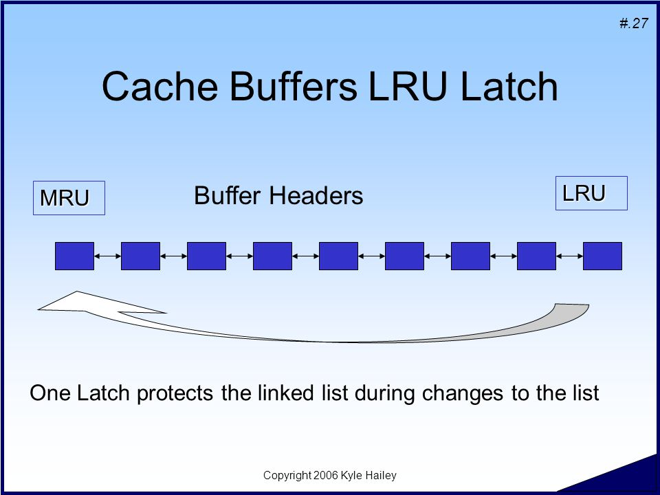 #.27 Copyright 2006 Kyle Hailey Cache Buffers LRU Latch MRU LRU Buffer Headers One Latch protects the linked list during changes to the list