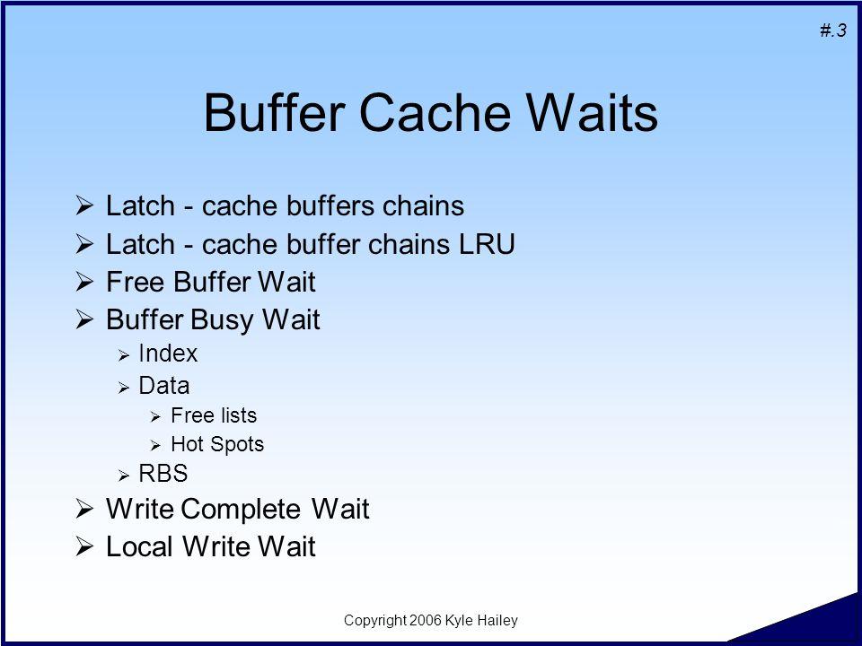 #.3 Copyright 2006 Kyle Hailey Buffer Cache Waits  Latch - cache buffers chains  Latch - cache buffer chains LRU  Free Buffer Wait  Buffer Busy Wait  Index  Data  Free lists  Hot Spots  RBS  Write Complete Wait  Local Write Wait