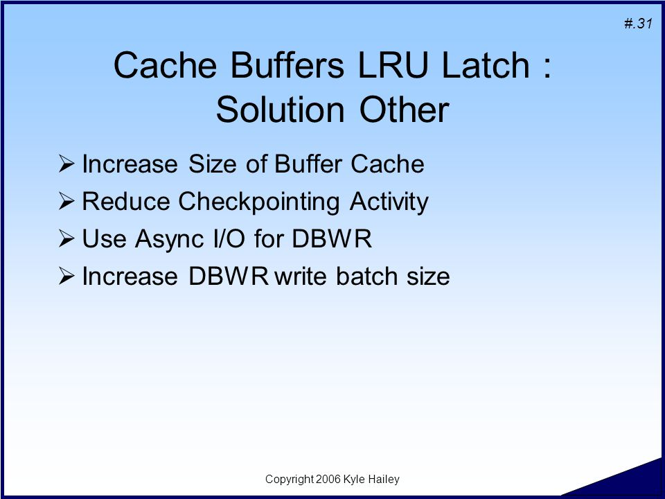 #.31 Copyright 2006 Kyle Hailey Cache Buffers LRU Latch : Solution Other  Increase Size of Buffer Cache  Reduce Checkpointing Activity  Use Async I