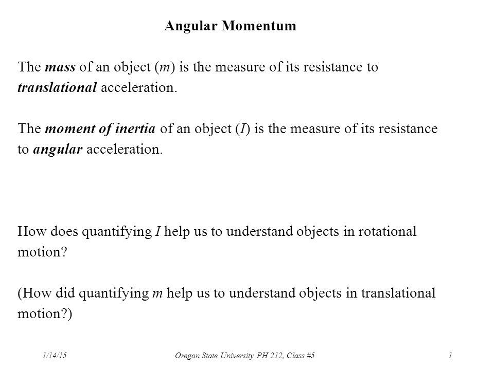 1/14/15Oregon State University PH 212, Class #51 Angular Momentum The mass of an object (m) is the measure of its resistance to translational acceleration.