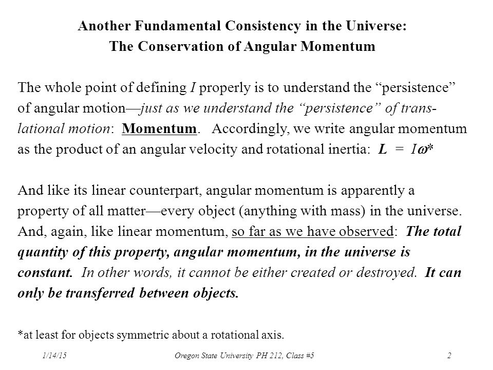 1/14/15Oregon State University PH 212, Class #52 Another Fundamental Consistency in the Universe: The Conservation of Angular Momentum The whole point of defining I properly is to understand the persistence of angular motion—just as we understand the persistence of trans- lational motion: Momentum.