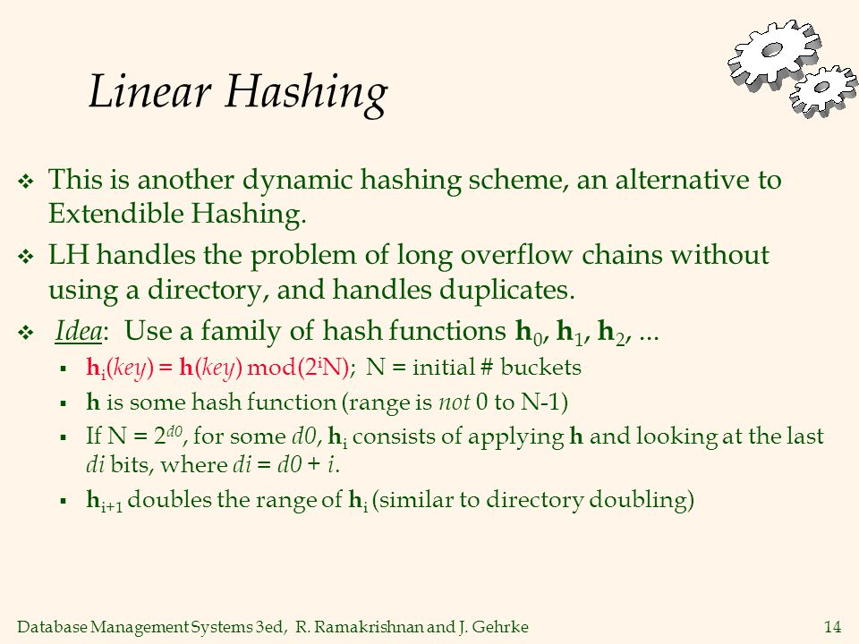 Database Management Systems 3ed, R. Ramakrishnan and J. Gehrke14 Linear Hashing  This is another dynamic hashing scheme, an alternative to Extendible