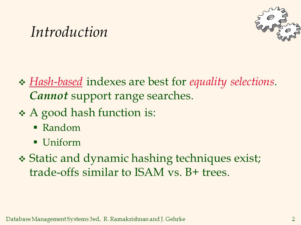 Database Management Systems 3ed, R. Ramakrishnan and J. Gehrke2 Introduction  Hash-based indexes are best for equality selections. Cannot support ran