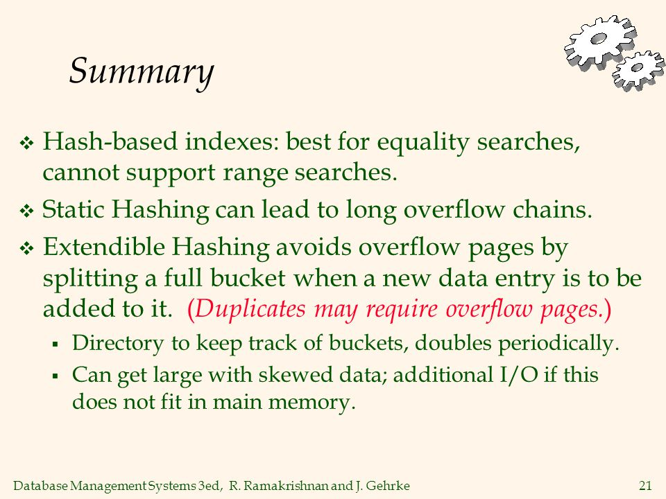 Database Management Systems 3ed, R. Ramakrishnan and J. Gehrke21 Summary  Hash-based indexes: best for equality searches, cannot support range search