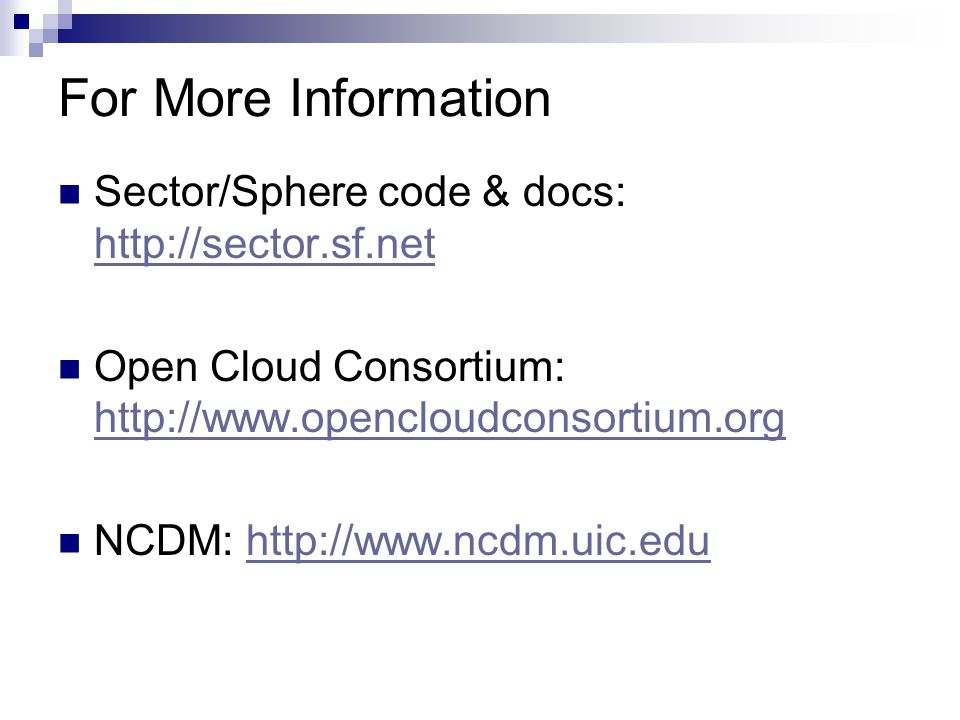 For More Information Sector/Sphere code & docs: http://sector.sf.net http://sector.sf.net Open Cloud Consortium: http://www.opencloudconsortium.org http://www.opencloudconsortium.org NCDM: http://www.ncdm.uic.eduhttp://www.ncdm.uic.edu