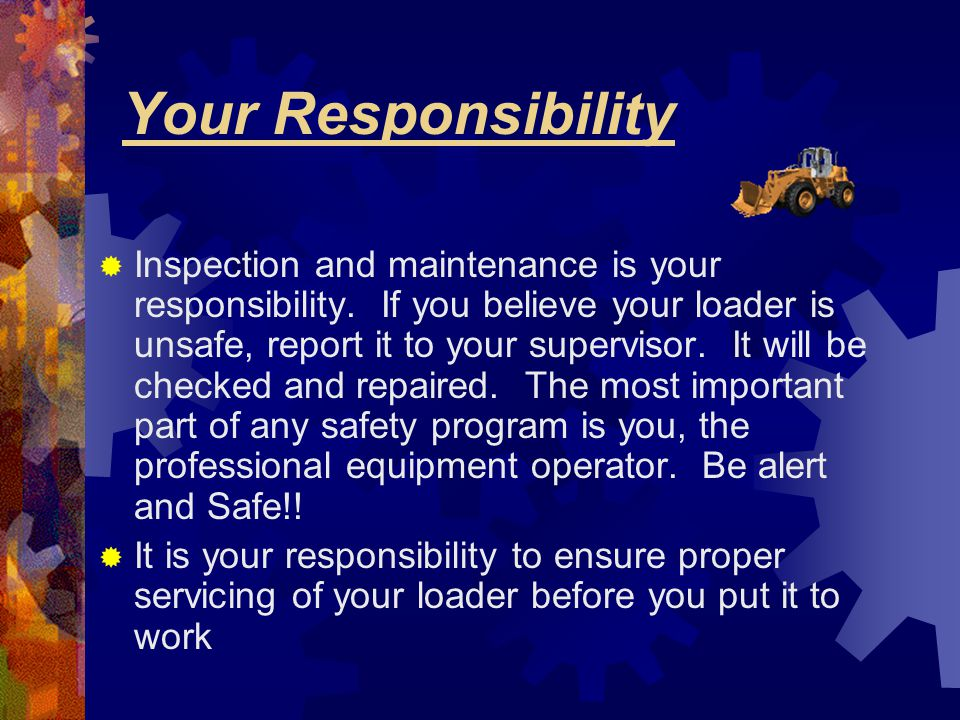 Your Responsibility  Inspection and maintenance is your responsibility. If you believe your loader is unsafe, report it to your supervisor. It will b