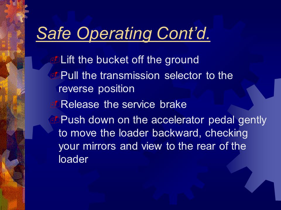 Safe Operating Cont'd.  Lift the bucket off the ground  Pull the transmission selector to the reverse position  Release the service brake  Push do