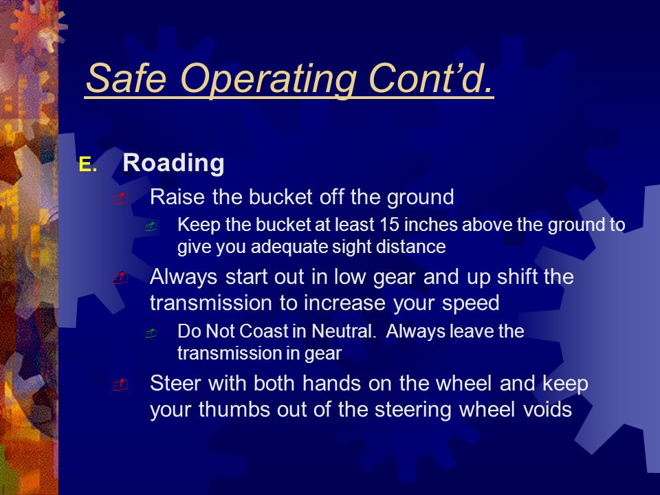 Safe Operating Cont'd. E. Roading  Raise the bucket off the ground  Keep the bucket at least 15 inches above the ground to give you adequate sight d