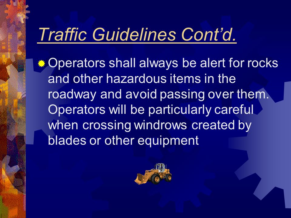Traffic Guidelines Cont'd.  Operators shall always be alert for rocks and other hazardous items in the roadway and avoid passing over them. Operators