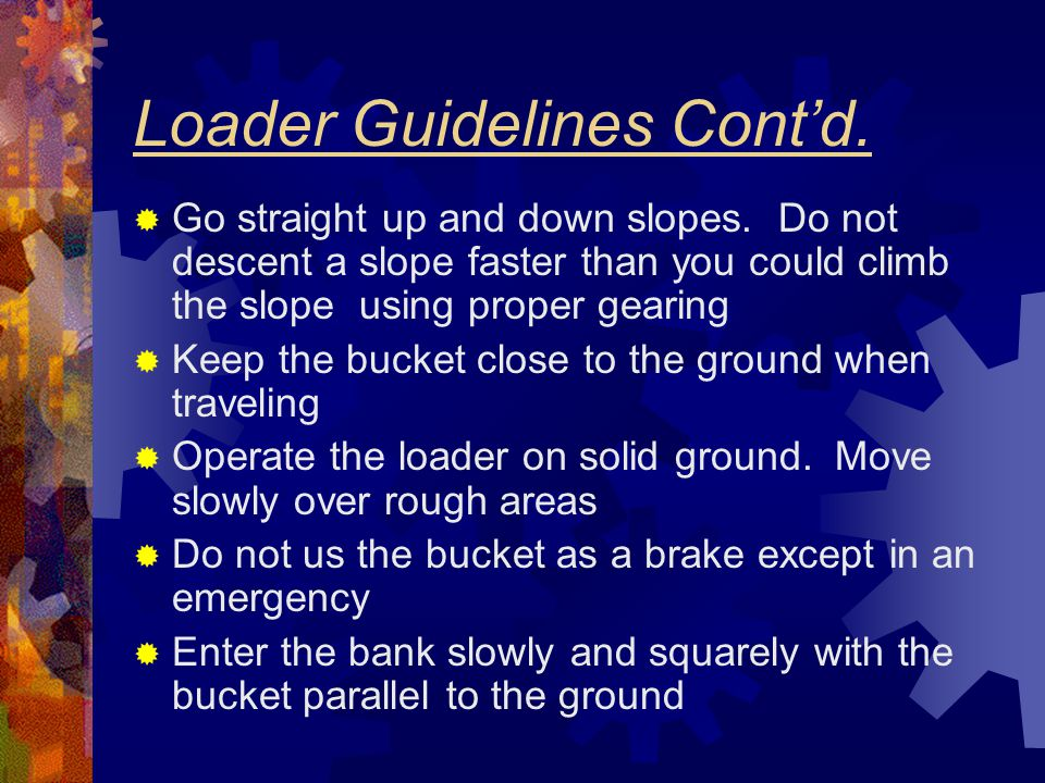 Loader Guidelines Cont'd.  Go straight up and down slopes. Do not descent a slope faster than you could climb the slope using proper gearing  Keep t