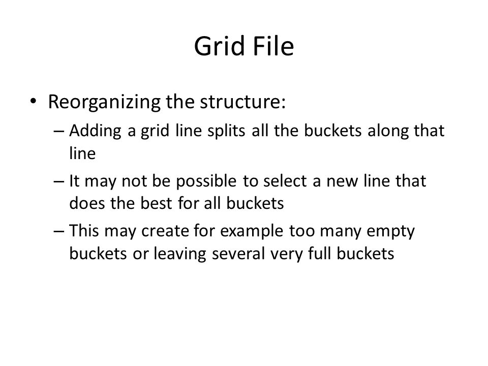 Grid File Reorganizing the structure: – Adding a grid line splits all the buckets along that line – It may not be possible to select a new line that d