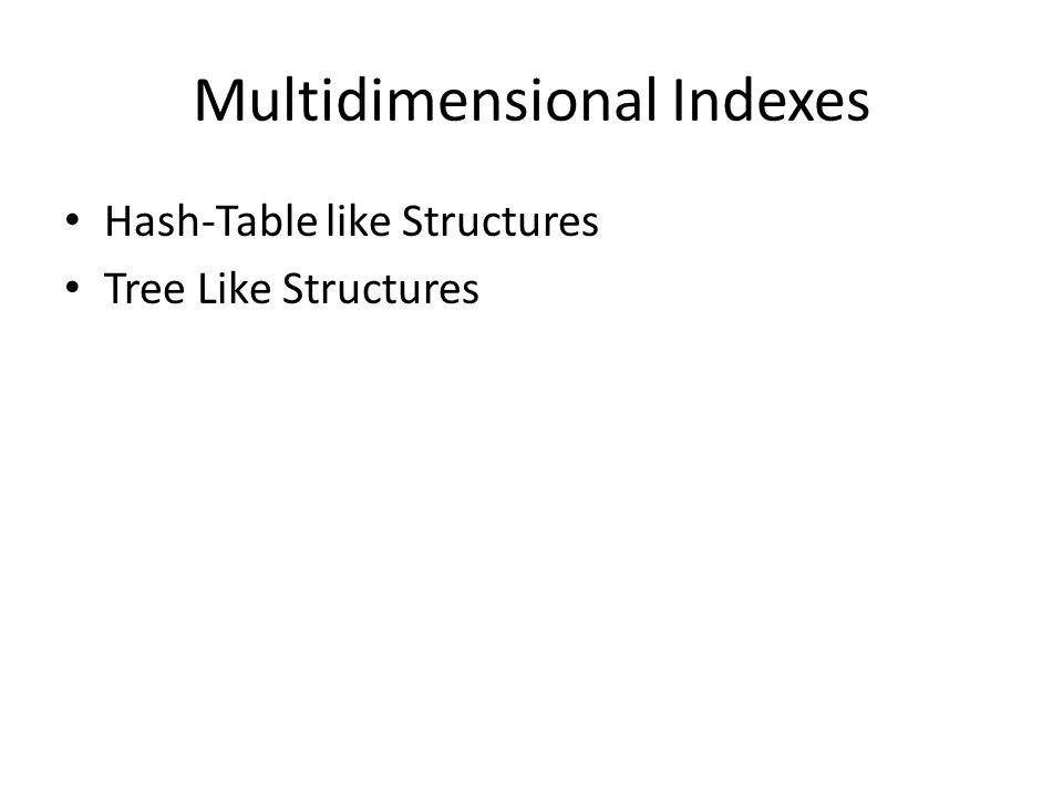 Multidimensional Indexes Hash-Table like Structures Tree Like Structures