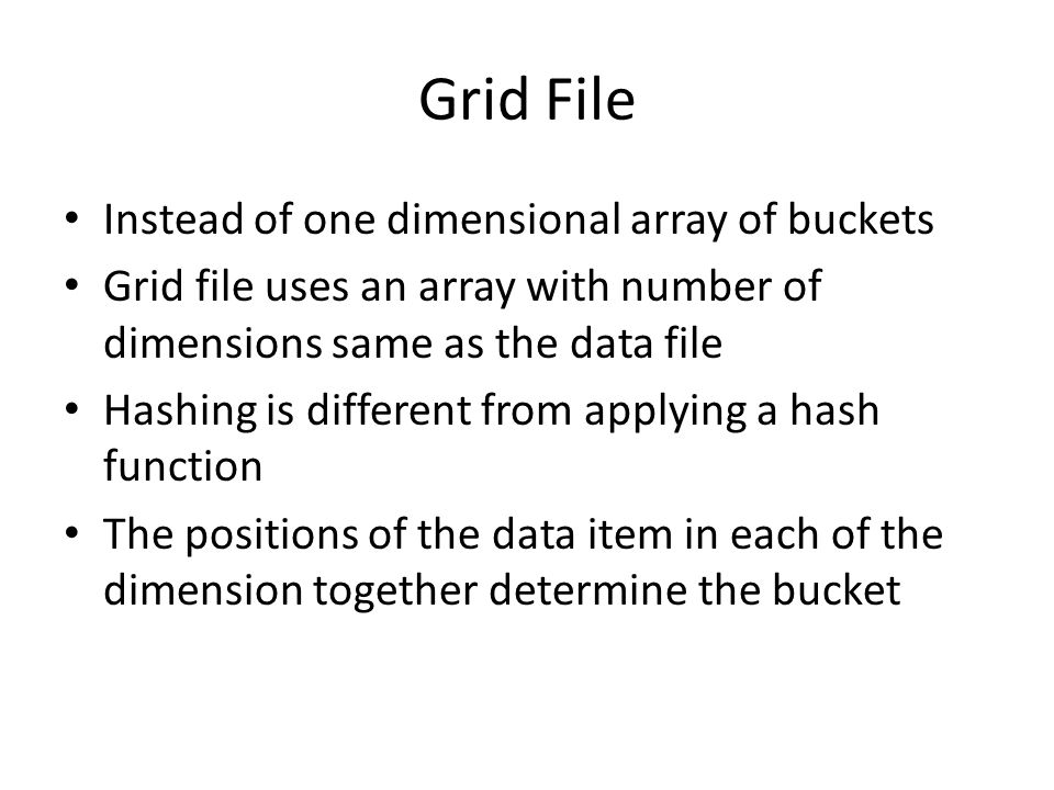Grid File Instead of one dimensional array of buckets Grid file uses an array with number of dimensions same as the data file Hashing is different fro