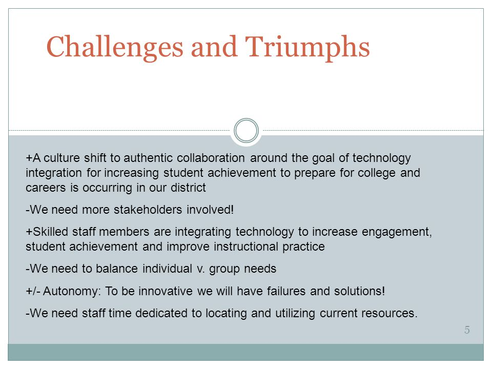 Challenges and Triumphs 5 +A culture shift to authentic collaboration around the goal of technology integration for increasing student achievement to prepare for college and careers is occurring in our district -We need more stakeholders involved.